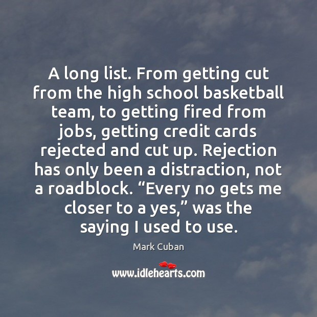 A long list. From getting cut from the high school basketball team, Mark Cuban Picture Quote
