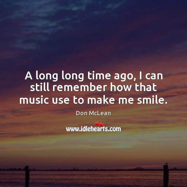 A long long time ago, I can still remember how that music use to make me smile. Don McLean Picture Quote