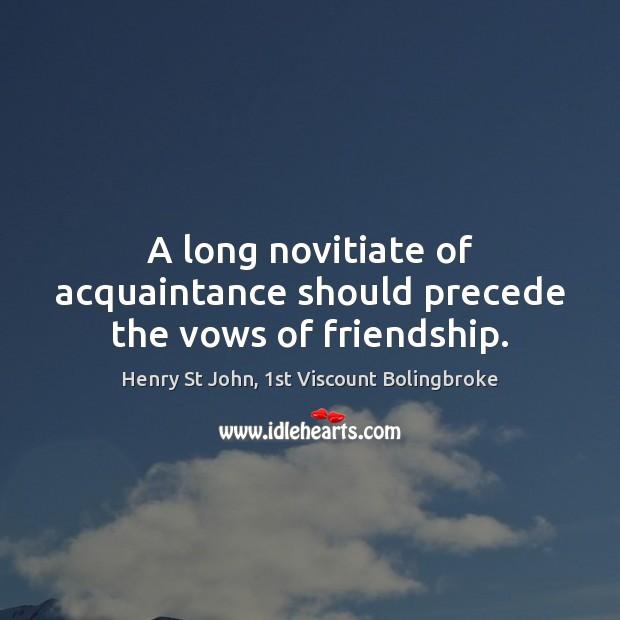 Image, A long novitiate of acquaintance should precede the vows of friendship.