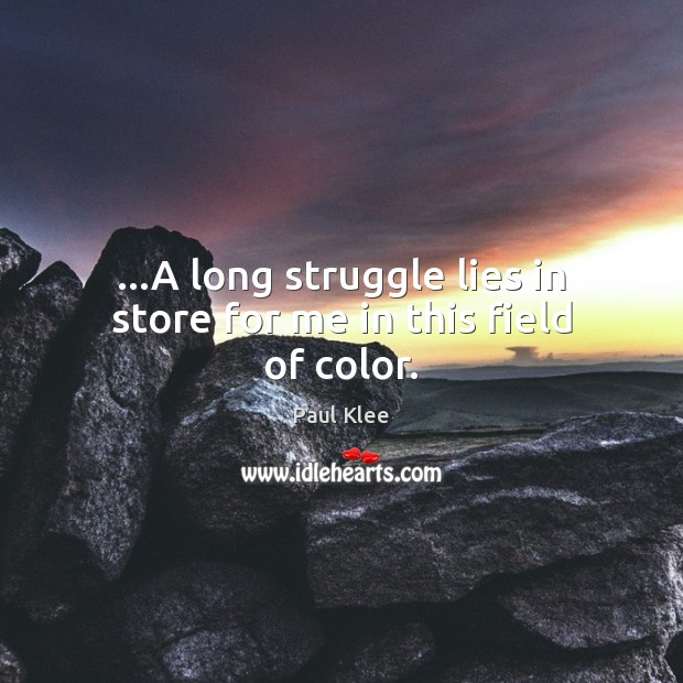 …A long struggle lies in store for me in this field of color. Image