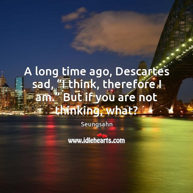 """A long time ago, Descartes sad, """"I think, therefore I am."""" But Image"""