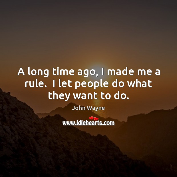 A long time ago, I made me a rule.  I let people do what they want to do. Image
