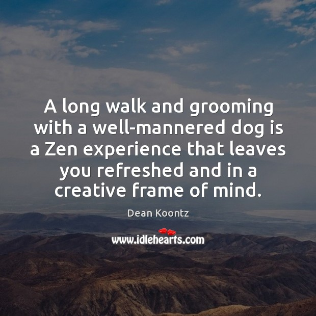 A long walk and grooming with a well-mannered dog is a Zen Dean Koontz Picture Quote