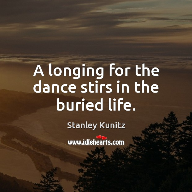 Image, A longing for the dance stirs in the buried life.