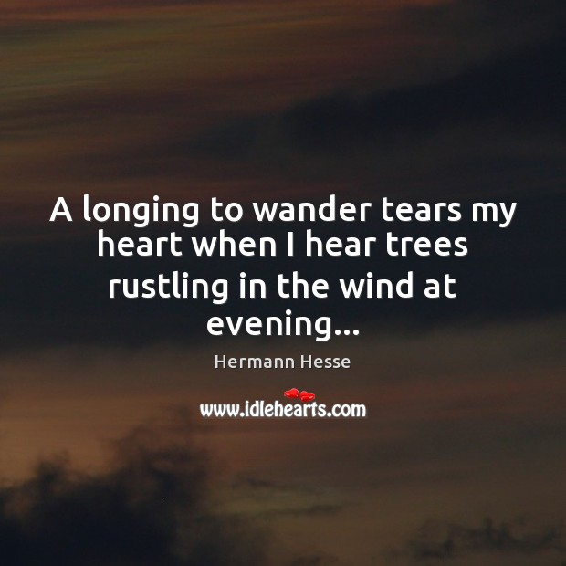 A longing to wander tears my heart when I hear trees rustling in the wind at evening… Hermann Hesse Picture Quote