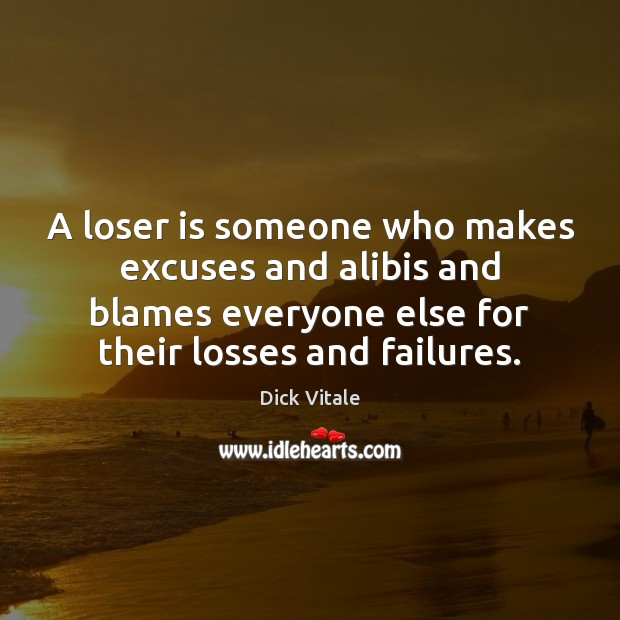 A loser is someone who makes excuses and alibis and blames everyone Image