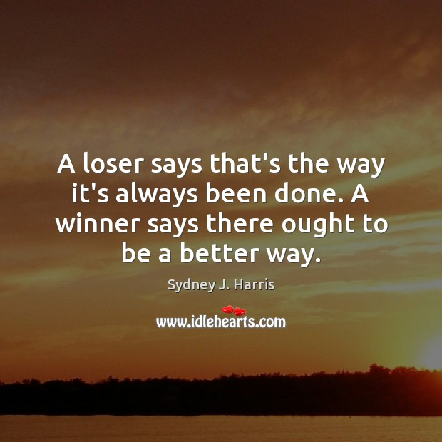 A loser says that's the way it's always been done. A winner Sydney J. Harris Picture Quote