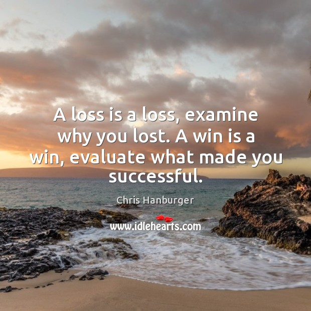 A loss is a loss, examine why you lost. A win is a win, evaluate what made you successful. Image