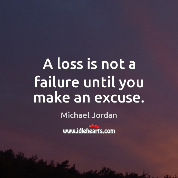 A loss is not a failure until you make an excuse. Michael Jordan Picture Quote