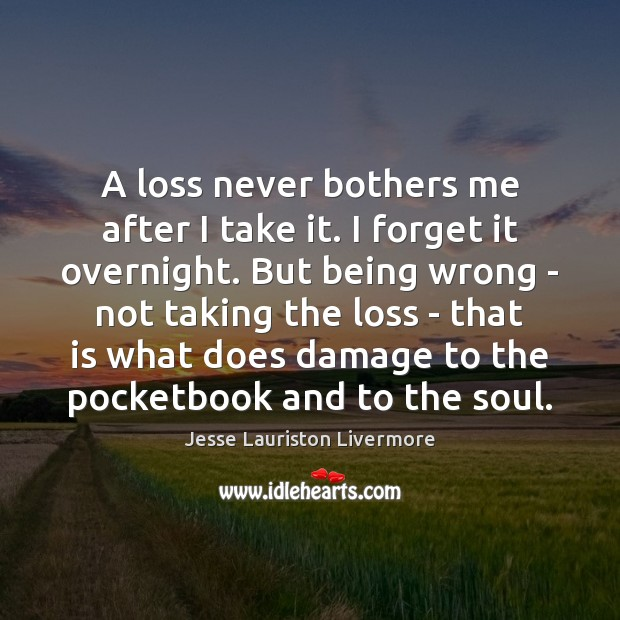 A loss never bothers me after I take it. I forget it Jesse Lauriston Livermore Picture Quote