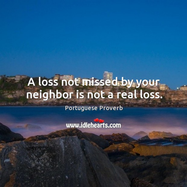 A loss not missed by your neighbor is not a real loss. Image