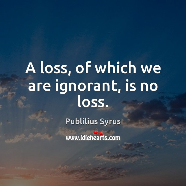 A loss, of which we are ignorant, is no loss. Publilius Syrus Picture Quote