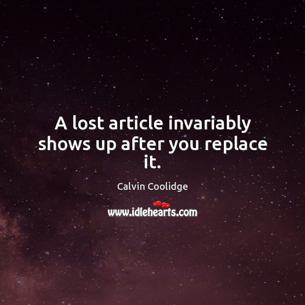 A lost article invariably shows up after you replace it. Calvin Coolidge Picture Quote