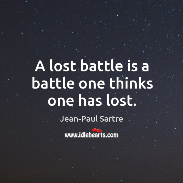 A lost battle is a battle one thinks one has lost. Image