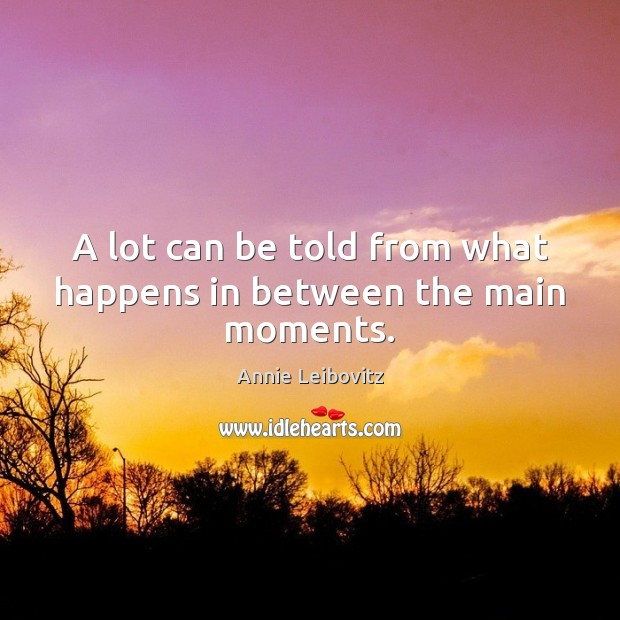 A lot can be told from what happens in between the main moments. Annie Leibovitz Picture Quote