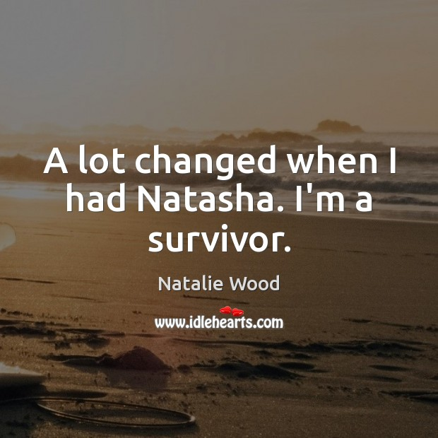 A lot changed when I had Natasha. I'm a survivor. Natalie Wood Picture Quote