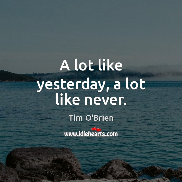 A lot like yesterday, a lot like never. Tim O'Brien Picture Quote
