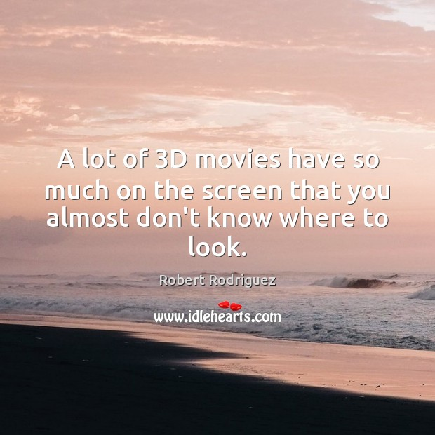 A lot of 3D movies have so much on the screen that you almost don't know where to look. Robert Rodriguez Picture Quote