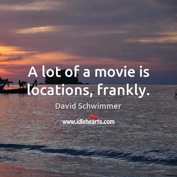 A lot of a movie is locations, frankly. David Schwimmer Picture Quote
