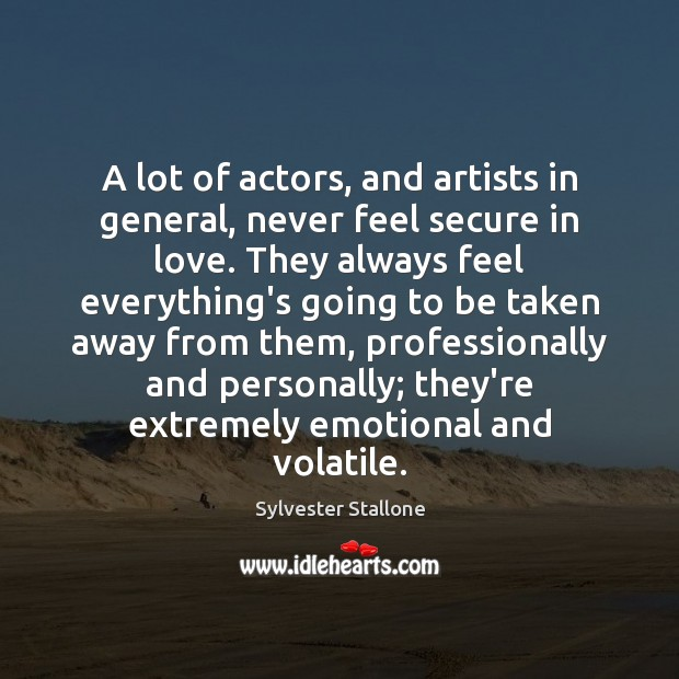 A lot of actors, and artists in general, never feel secure in Sylvester Stallone Picture Quote