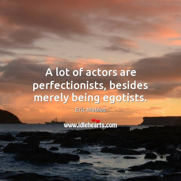 A lot of actors are perfectionists, besides merely being egotists. Image
