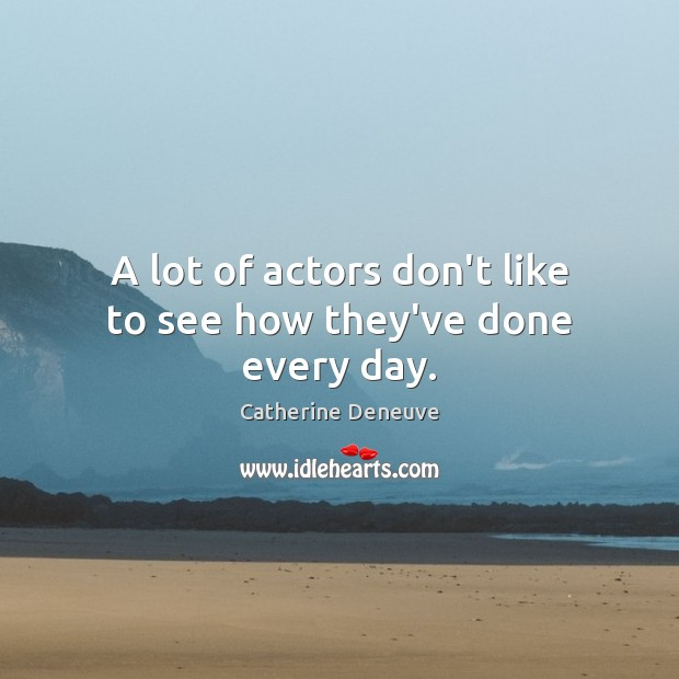 A lot of actors don't like to see how they've done every day. Catherine Deneuve Picture Quote