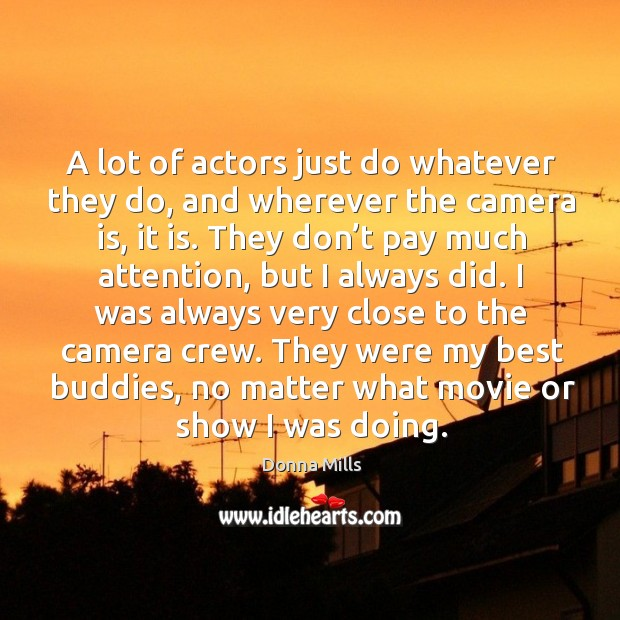 Image, A lot of actors just do whatever they do, and wherever the camera is, it is.