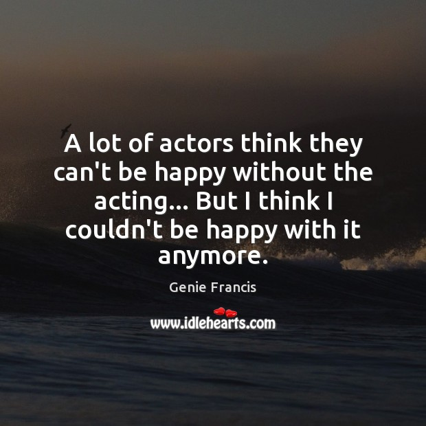A lot of actors think they can't be happy without the acting… Image