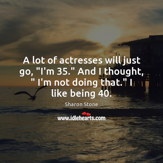 """A lot of actresses will just go, """"I'm 35."""" And I thought, """" I'm Sharon Stone Picture Quote"""
