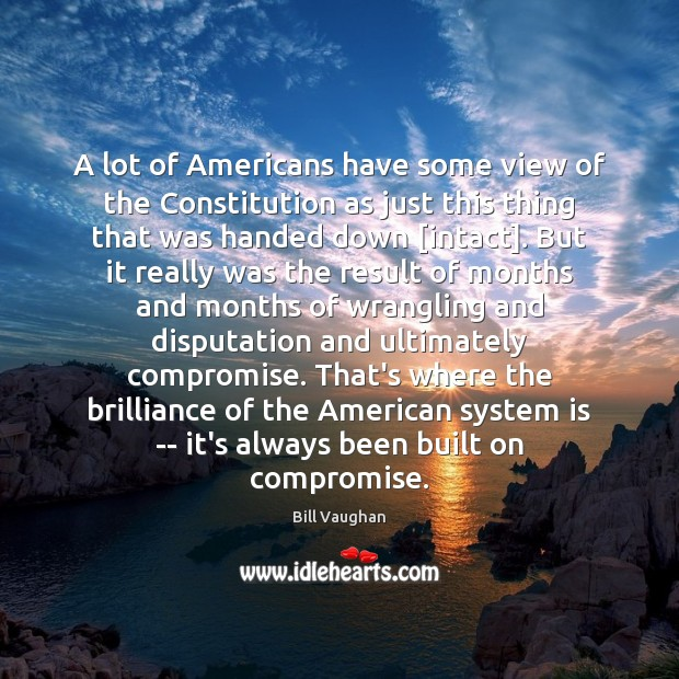 A lot of Americans have some view of the Constitution as just Bill Vaughan Picture Quote