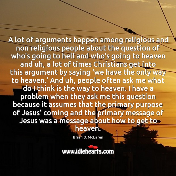 A lot of arguments happen among religious and non religious people about Brian D. McLaren Picture Quote