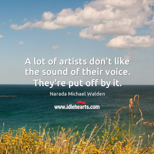 A lot of artists don't like the sound of their voice. They're put off by it. Narada Michael Walden Picture Quote