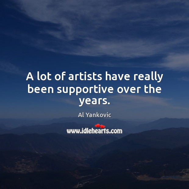 A lot of artists have really been supportive over the years. Al Yankovic Picture Quote
