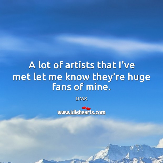 A lot of artists that I've met let me know they're huge fans of mine. DMX Picture Quote