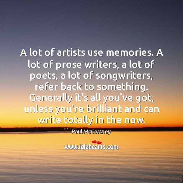 A lot of artists use memories. A lot of prose writers, a Image
