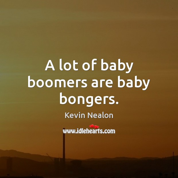 A lot of baby boomers are baby bongers. Image