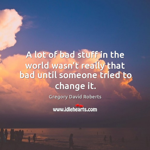 Image, A lot of bad stuff in the world wasn't really that bad until someone tried to change it.