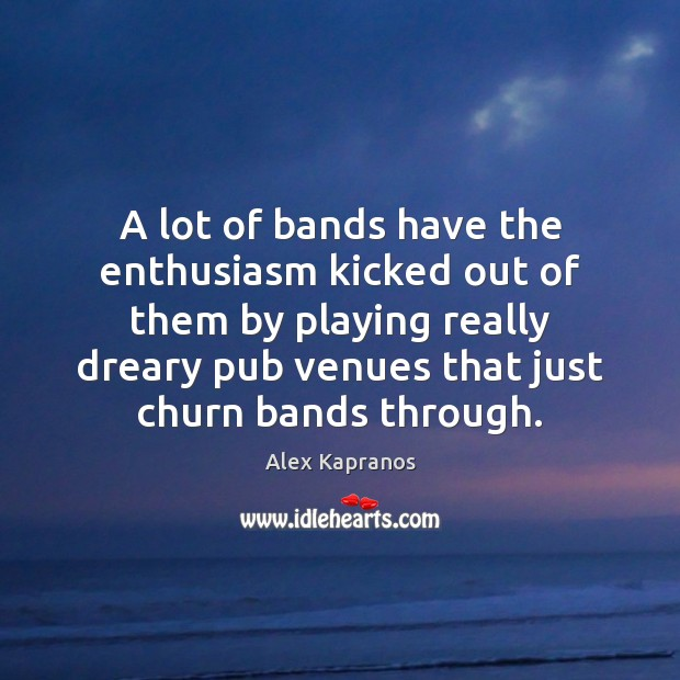 A lot of bands have the enthusiasm kicked out of them by Image