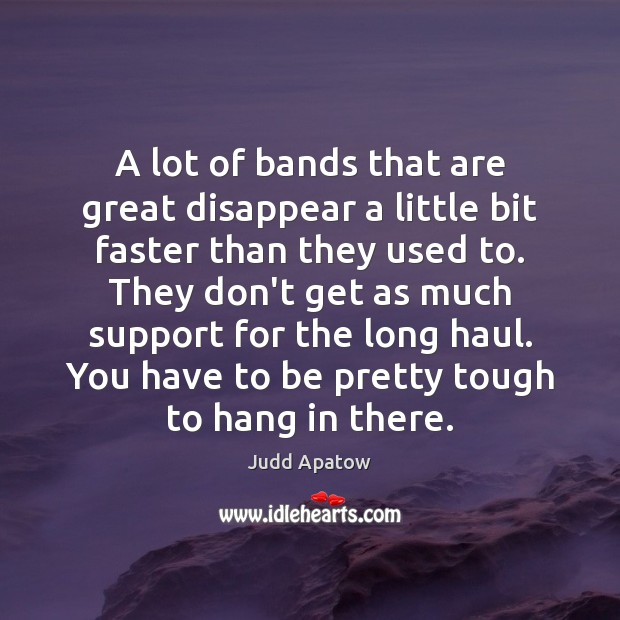 Judd Apatow Picture Quote image saying: A lot of bands that are great disappear a little bit faster