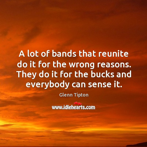 A lot of bands that reunite do it for the wrong reasons. They do it for the bucks and everybody can sense it. Glenn Tipton Picture Quote