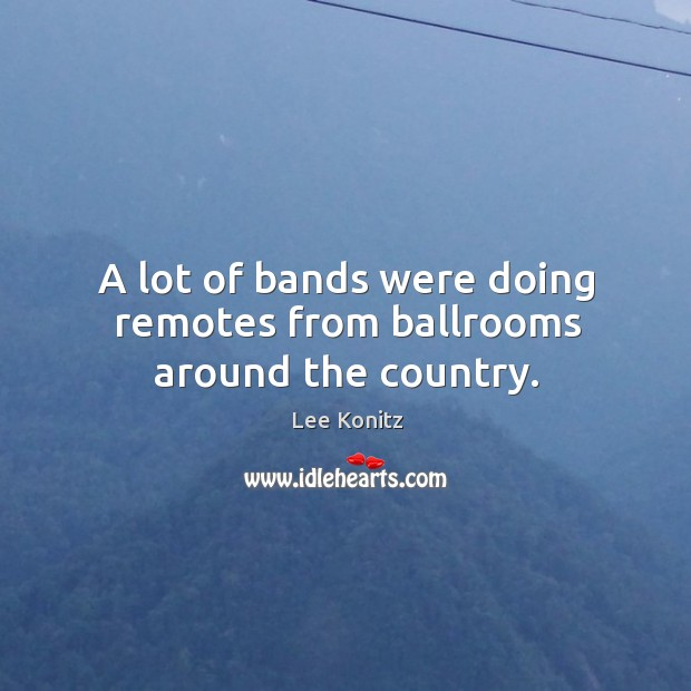 Image, A lot of bands were doing remotes from ballrooms around the country.