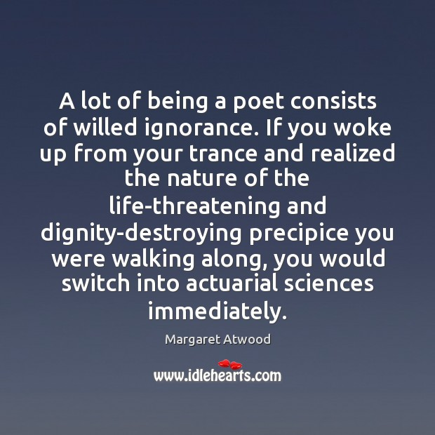 A lot of being a poet consists of willed ignorance. If you Image
