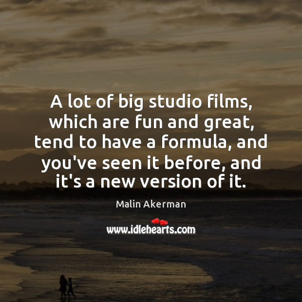 A lot of big studio films, which are fun and great, tend Malin Akerman Picture Quote