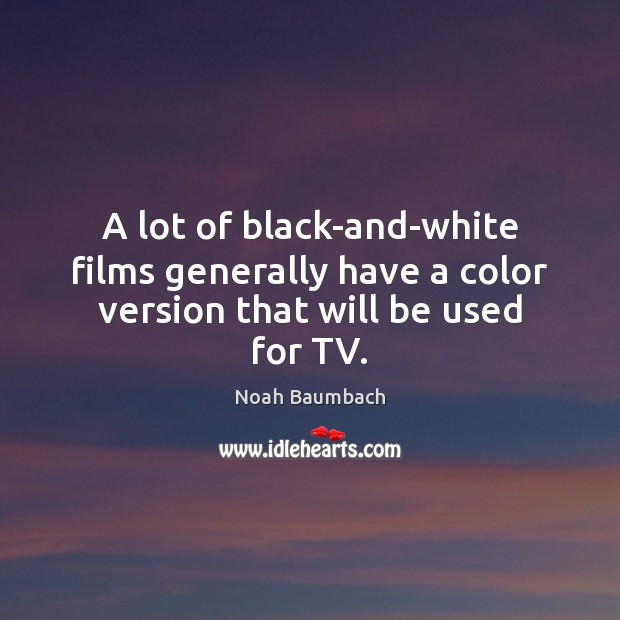 A lot of black-and-white films generally have a color version that will be used for TV. Noah Baumbach Picture Quote