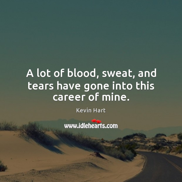 A lot of blood, sweat, and tears have gone into this career of mine. Kevin Hart Picture Quote
