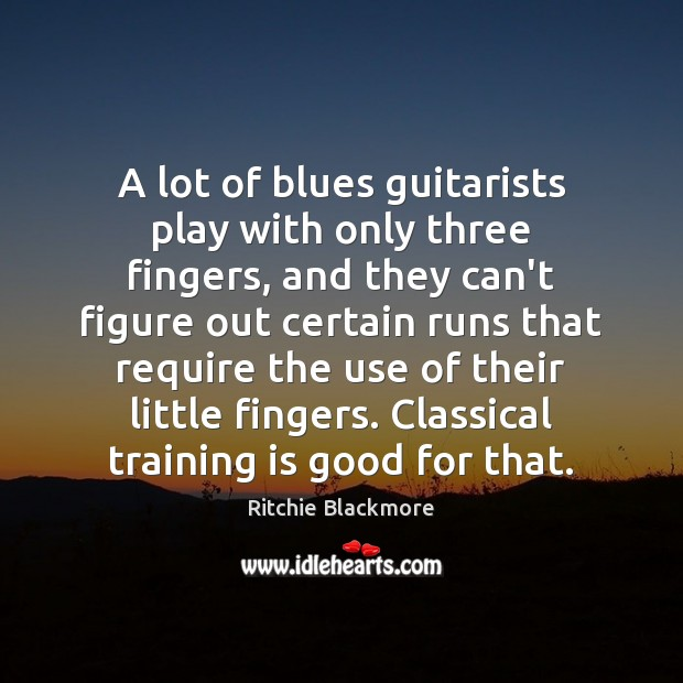 A lot of blues guitarists play with only three fingers, and they Ritchie Blackmore Picture Quote