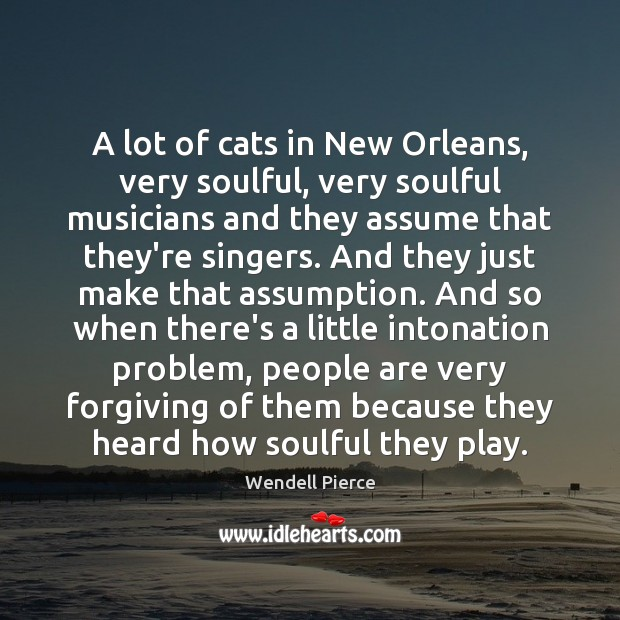 A lot of cats in New Orleans, very soulful, very soulful musicians Wendell Pierce Picture Quote