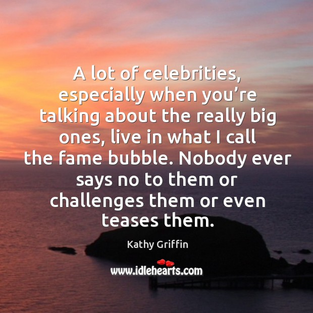 A lot of celebrities, especially when you're talking about the really big ones Image