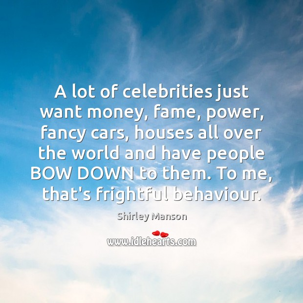 Shirley Manson Picture Quote image saying: A lot of celebrities just want money, fame, power, fancy cars, houses