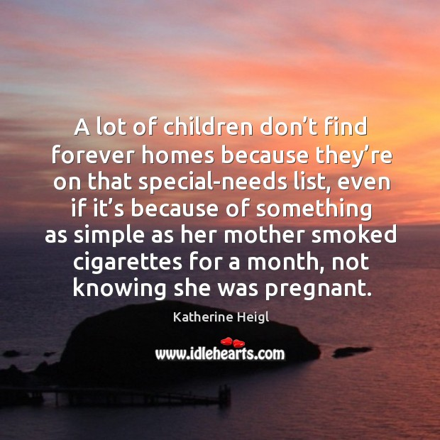 A lot of children don't find forever homes because they're on that special-needs list Katherine Heigl Picture Quote